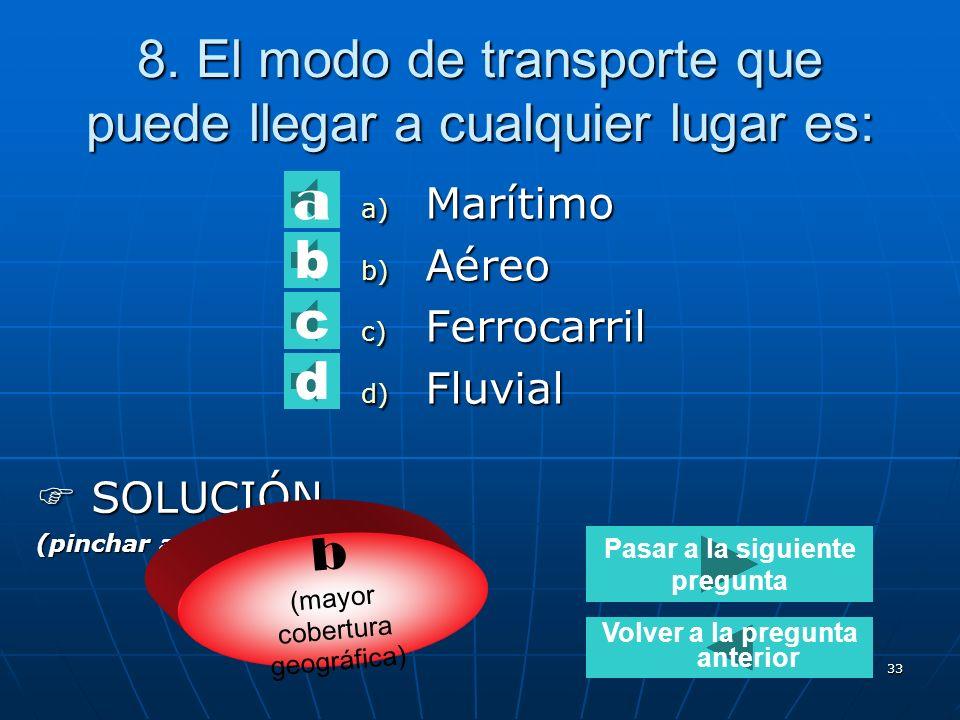 32 7. El modo de transporte más rápido: a) Marítimo b) Combinado c) Ferrocarril d) Aéreo SOLUCIÓN SOLUCIÓN (pinchar aquí para ver) d b d c a Pasar a l