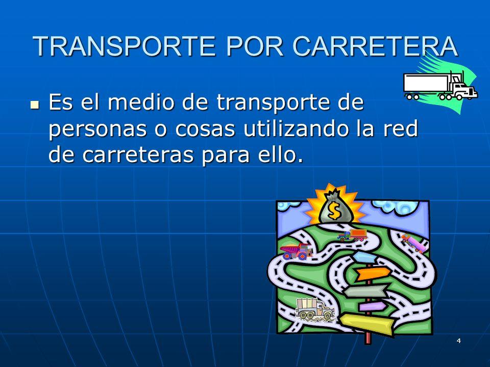 4 TRANSPORTE POR CARRETERA Es el medio de transporte de personas o cosas utilizando la red de carreteras para ello.