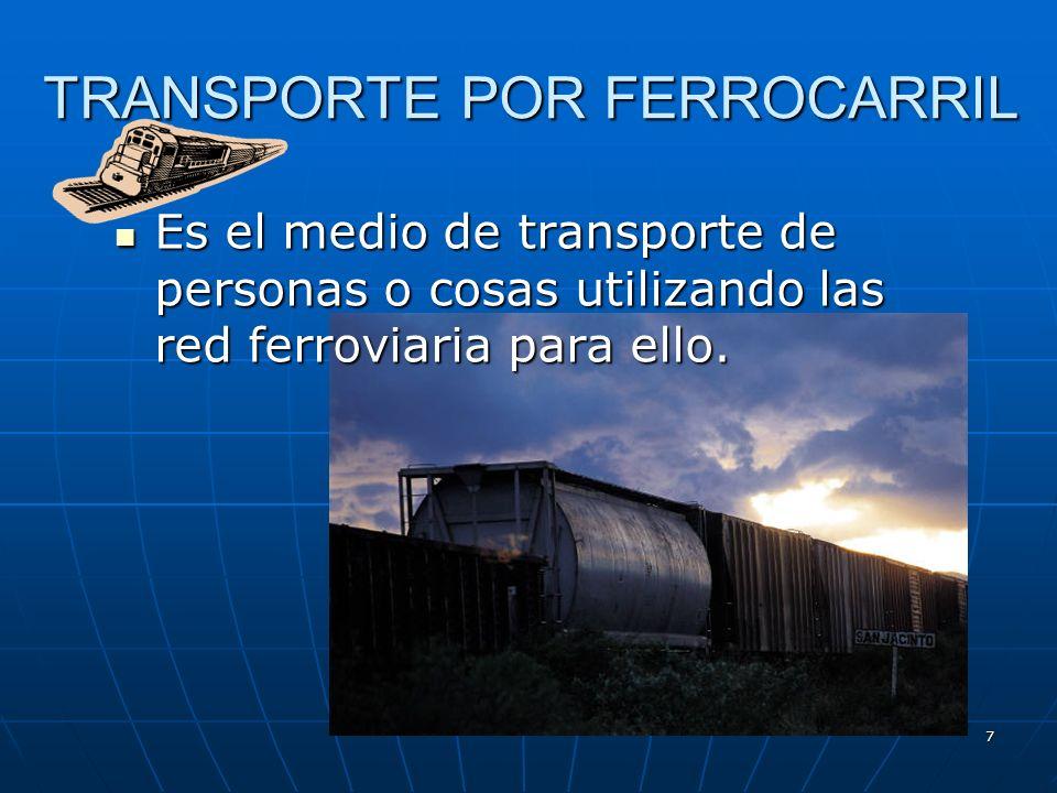 7 TRANSPORTE POR FERROCARRIL Es el medio de transporte de personas o cosas utilizando las red ferroviaria para ello.