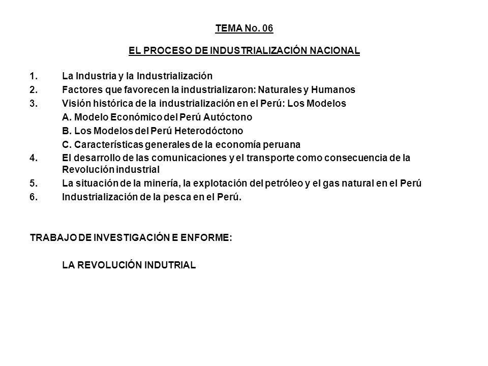 TEMA No. 06 EL PROCESO DE INDUSTRIALIZACIÓN NACIONAL 1.La Industria y la Industrialización 2.Factores que favorecen la industrializaron: Naturales y H
