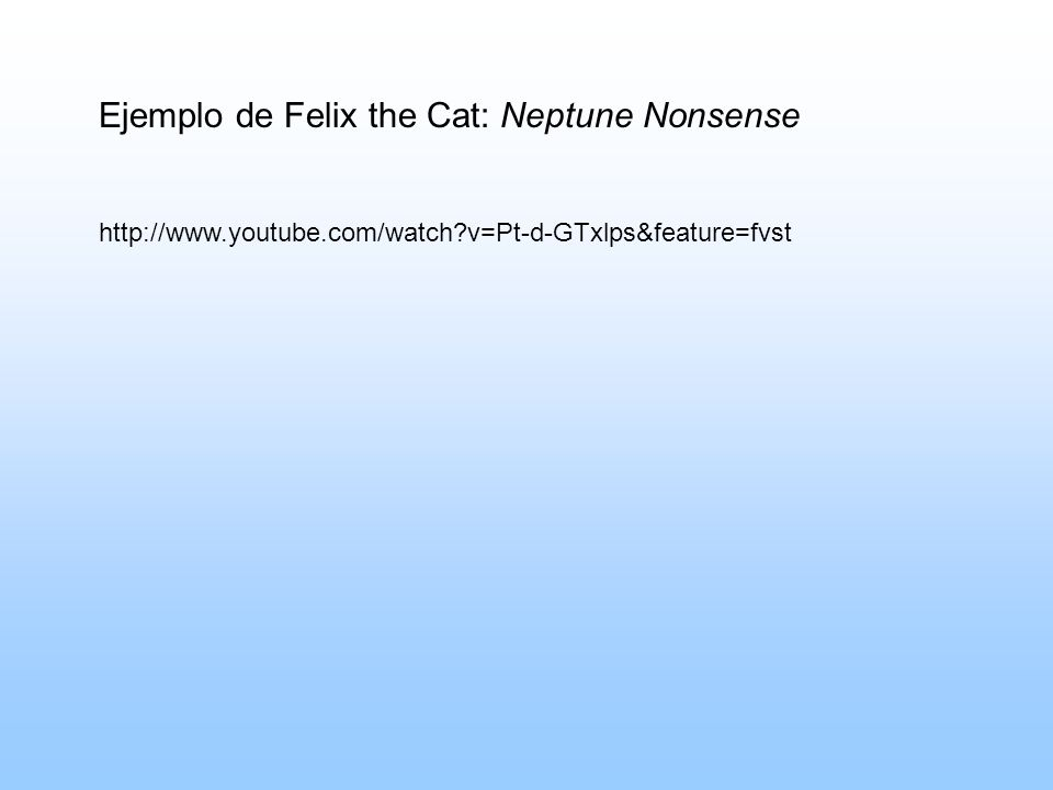 http://www.youtube.com/watch?v=Pt-d-GTxlps&feature=fvst Ejemplo de Felix the Cat: Neptune Nonsense