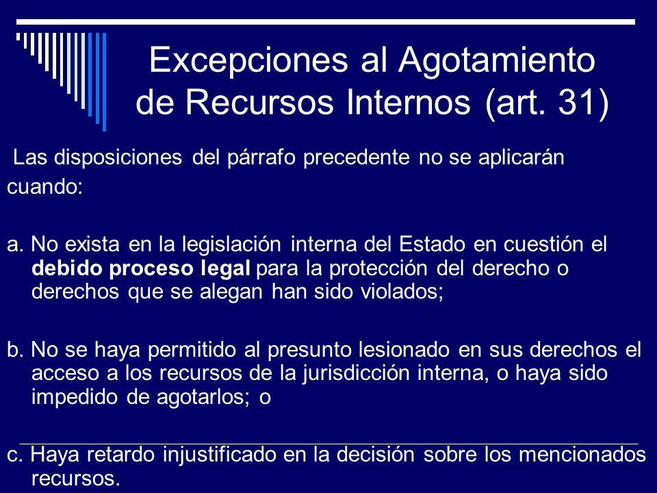 Excepciones al Agotamiento de Recursos Internos (art. 31) Las disposiciones del párrafo precedente no se aplicarán cuando: a. No exista en la legislac