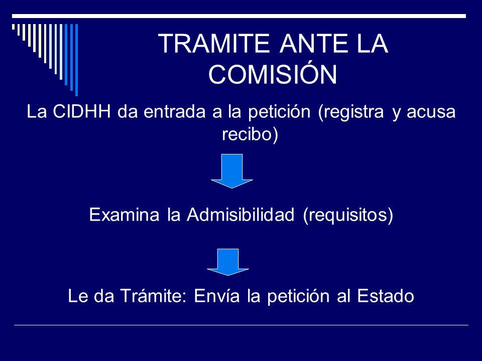 TRAMITE ANTE LA COMISIÓN La CIDHH da entrada a la petición (registra y acusa recibo) Examina la Admisibilidad (requisitos) Le da Trámite: Envía la pet