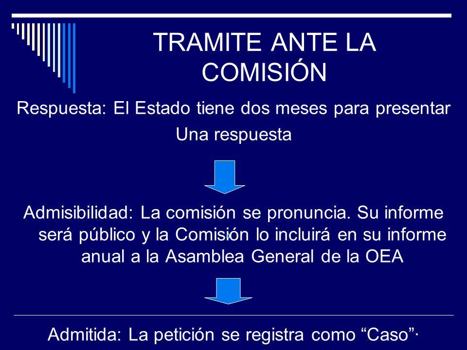 TRAMITE ANTE LA COMISIÓN Respuesta: El Estado tiene dos meses para presentar Una respuesta Admisibilidad: La comisión se pronuncia. Su informe será pú