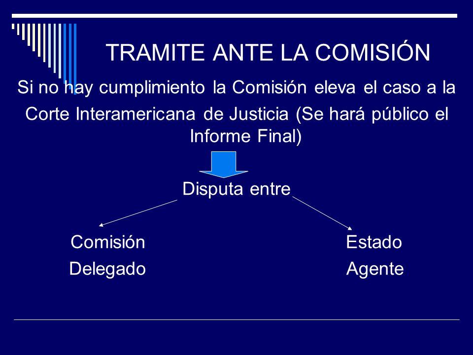TRAMITE ANTE LA COMISIÓN Si no hay cumplimiento la Comisión eleva el caso a la Corte Interamericana de Justicia (Se hará público el Informe Final) Dis