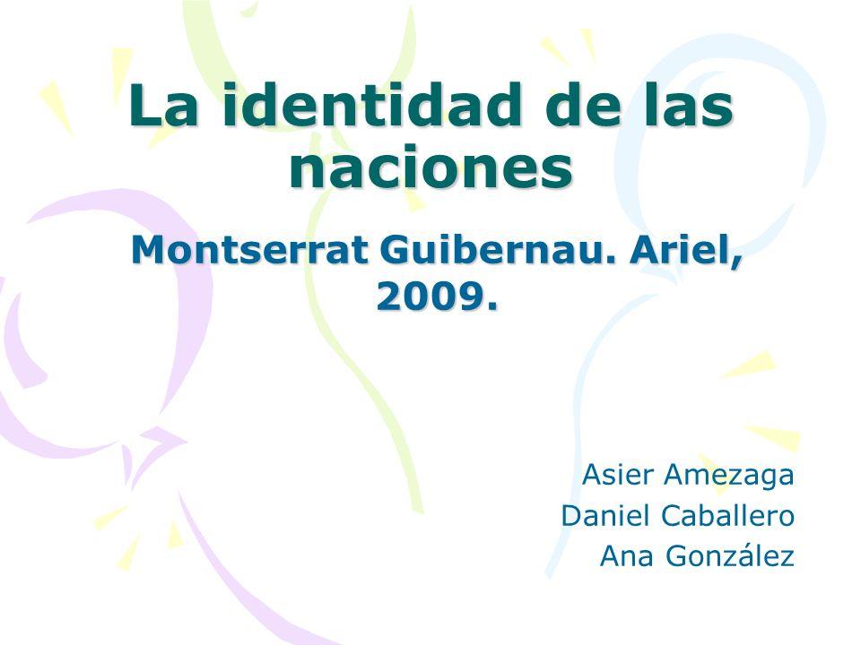 La identidad de las naciones Montserrat Guibernau. Ariel, 2009. Asier Amezaga Daniel Caballero Ana González
