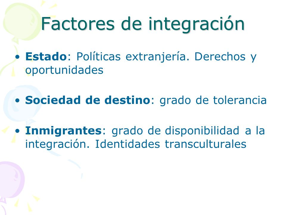 Factores de integración Estado: Políticas extranjería. Derechos y oportunidades Sociedad de destino: grado de tolerancia Inmigrantes: grado de disponi