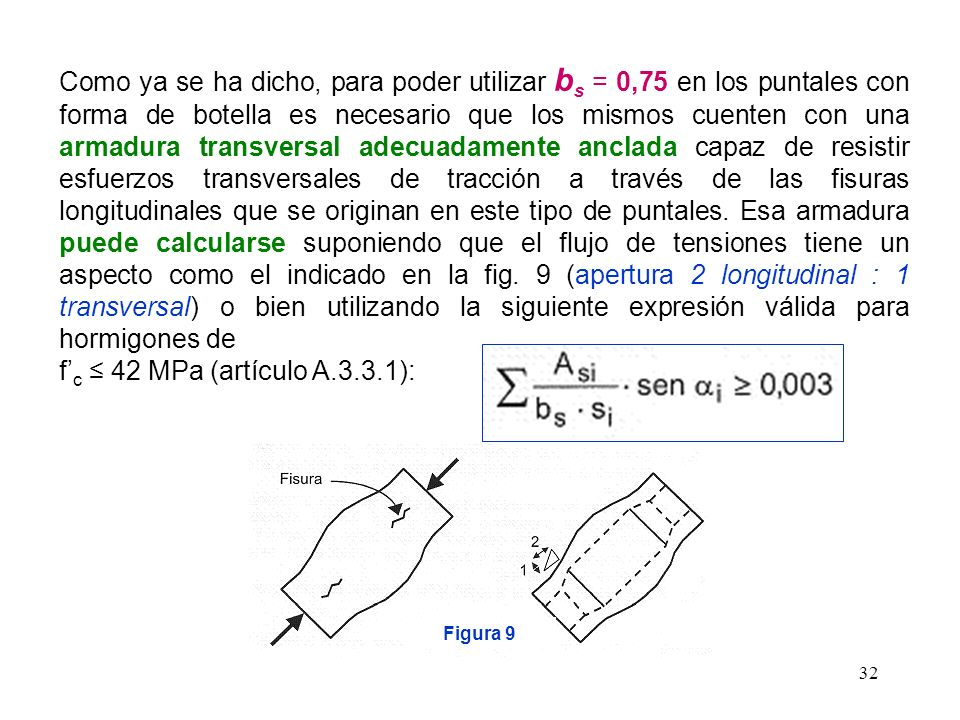 32 Como ya se ha dicho, para poder utilizar b s = 0,75 en los puntales con forma de botella es necesario que los mismos cuenten con una armadura trans