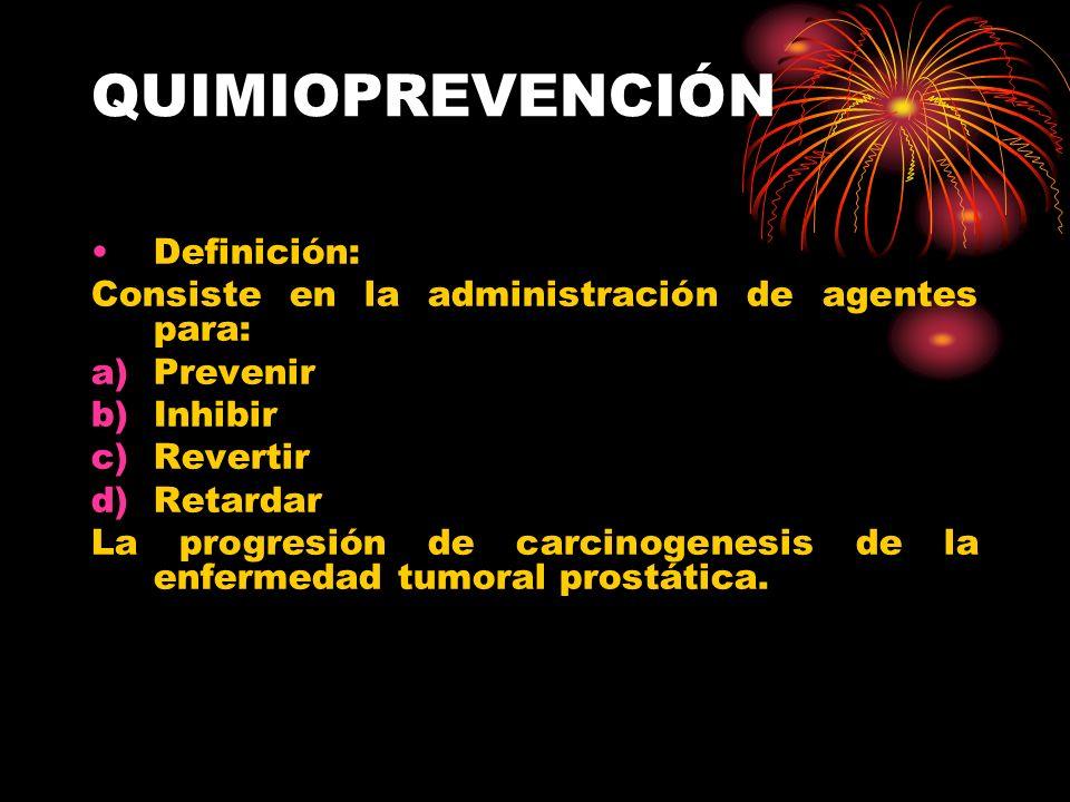 QUIMIOPREVENCIÓN Definición: Consiste en la administración de agentes para: a)Prevenir b)Inhibir c)Revertir d)Retardar La progresión de carcinogenesis