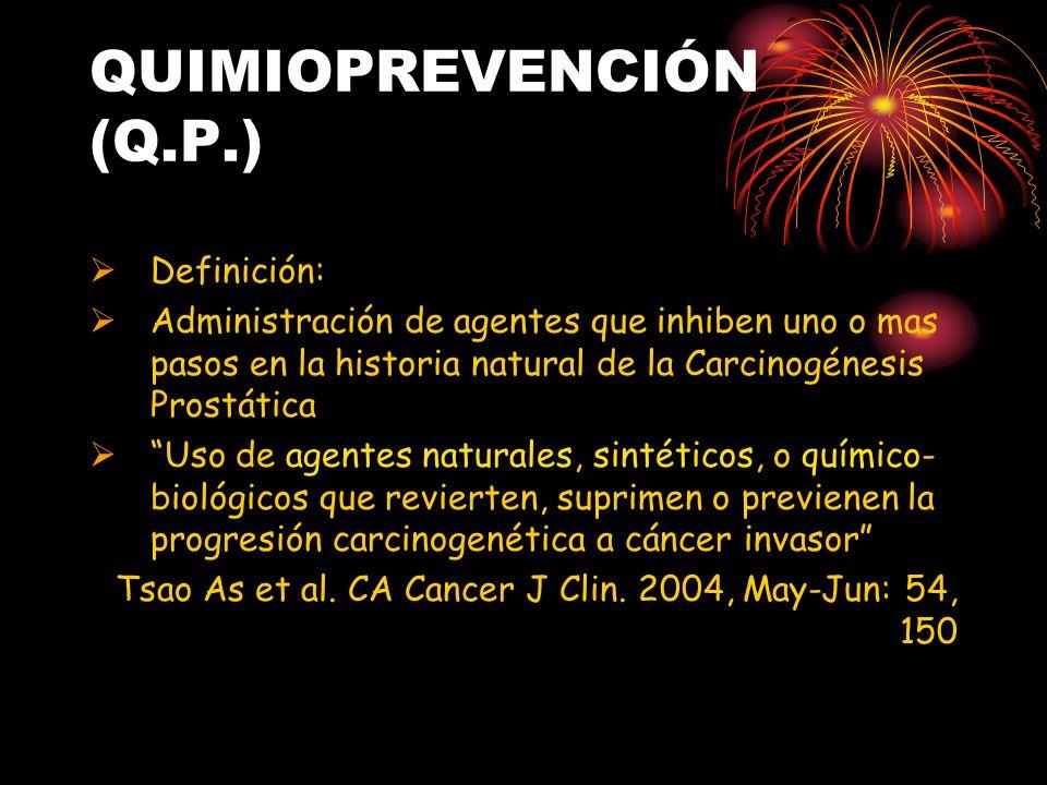 QUIMIOPREVENCIÓN (Q.P.) Definición: Administración de agentes que inhiben uno o mas pasos en la historia natural de la Carcinogénesis Prostática Uso d