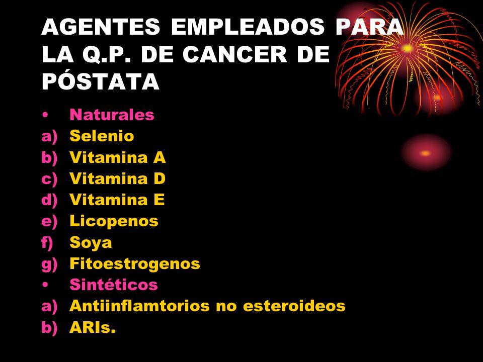 AGENTES EMPLEADOS PARA LA Q.P. DE CANCER DE PÓSTATA Naturales a)Selenio b)Vitamina A c)Vitamina D d)Vitamina E e)Licopenos f)Soya g)Fitoestrogenos Sin