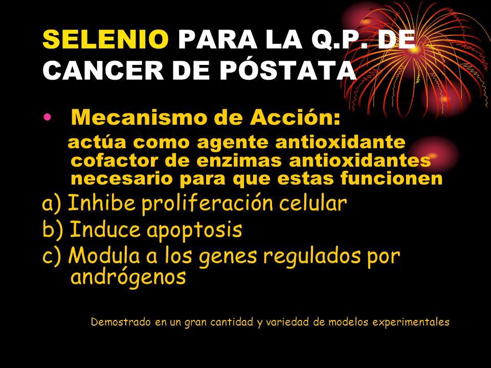 SELENIO PARA LA Q.P. DE CANCER DE PÓSTATA Mecanismo de Acción: actúa como agente antioxidante cofactor de enzimas antioxidantes necesario para que est
