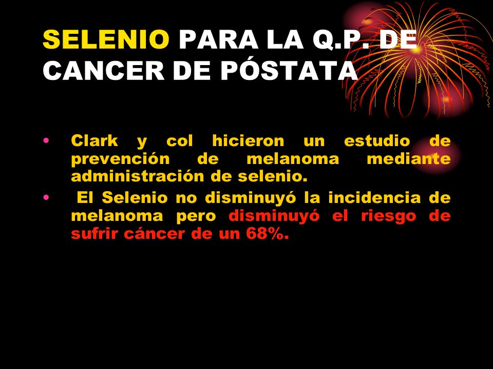SELENIO PARA LA Q.P. DE CANCER DE PÓSTATA Clark y col hicieron un estudio de prevención de melanoma mediante administración de selenio. El Selenio no