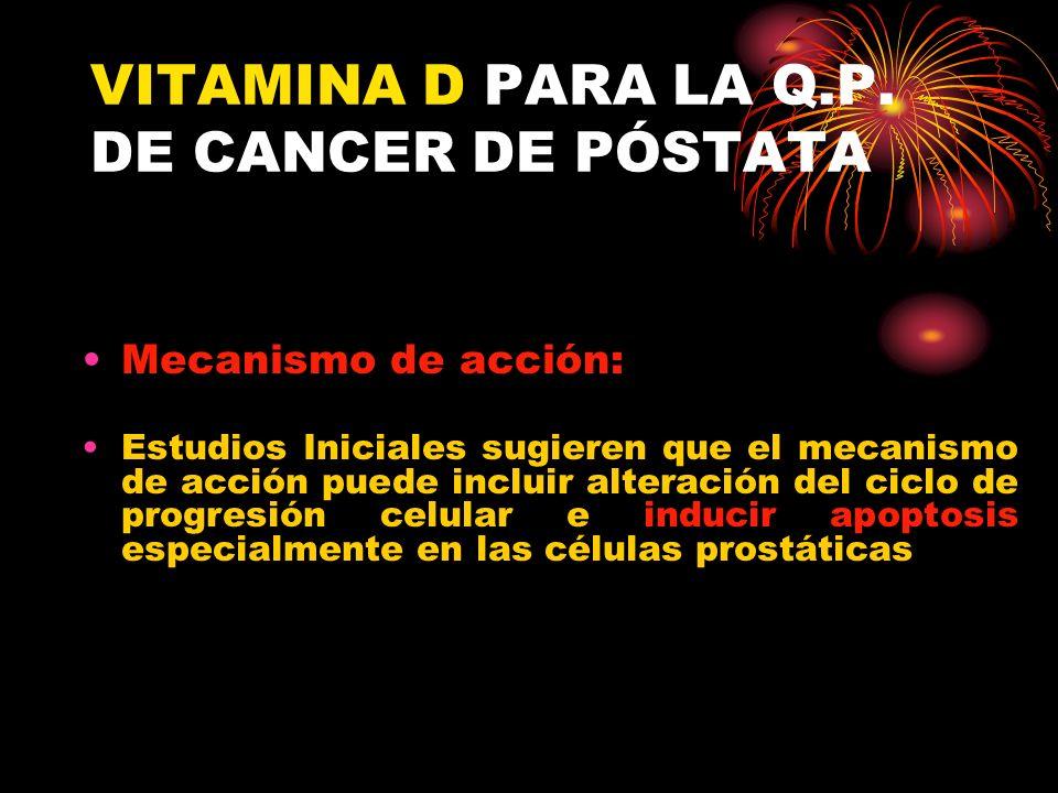 VITAMINA D PARA LA Q.P. DE CANCER DE PÓSTATA Mecanismo de acción: Estudios Iniciales sugieren que el mecanismo de acción puede incluir alteración del