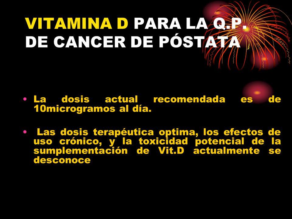 VITAMINA D PARA LA Q.P. DE CANCER DE PÓSTATA La dosis actual recomendada es de 10microgramos al día. Las dosis terapéutica optima, los efectos de uso