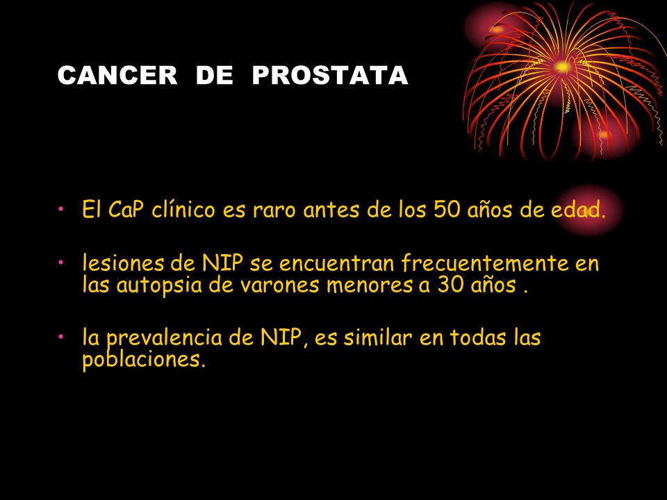 CANCER DE PROSTATA El CaP clínico es raro antes de los 50 años de edad. lesiones de NIP se encuentran frecuentemente en las autopsia de varones menore