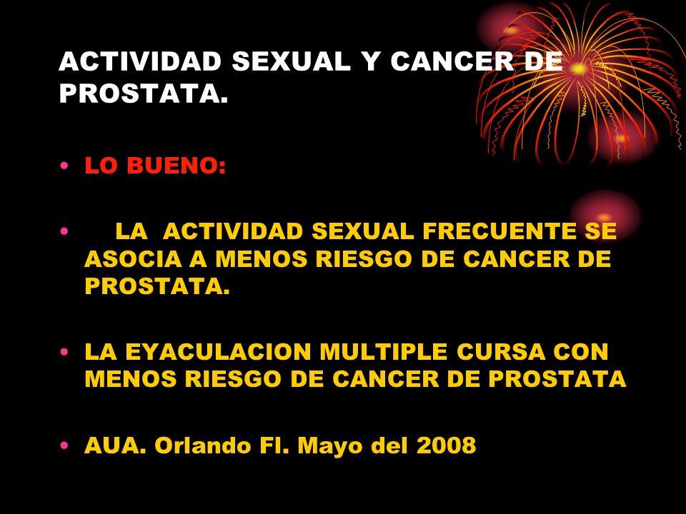 ACTIVIDAD SEXUAL Y CANCER DE PROSTATA. LO BUENO: LA ACTIVIDAD SEXUAL FRECUENTE SE ASOCIA A MENOS RIESGO DE CANCER DE PROSTATA. LA EYACULACION MULTIPLE