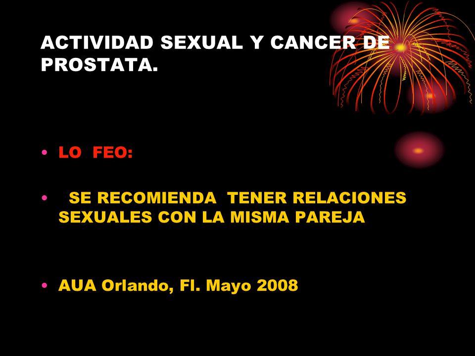 ACTIVIDAD SEXUAL Y CANCER DE PROSTATA. LO FEO: SE RECOMIENDA TENER RELACIONES SEXUALES CON LA MISMA PAREJA AUA Orlando, Fl. Mayo 2008