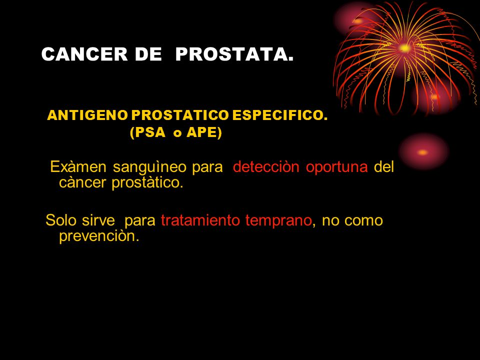CANCER DE PROSTATA. ANTIGENO PROSTATICO ESPECIFICO. (PSA o APE) Exàmen sanguìneo para detecciòn oportuna del càncer prostàtico. Solo sirve para tratam