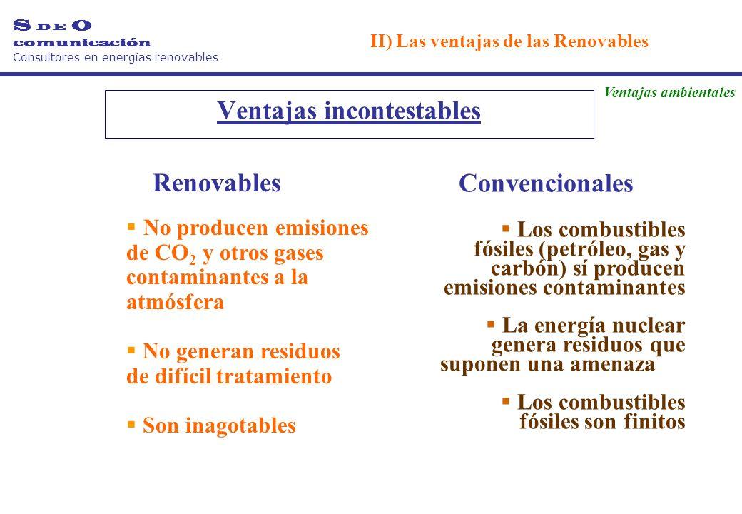 Ventajas incontestables Renovables No producen emisiones de CO 2 y otros gases contaminantes a la atmósfera No generan residuos de difícil tratamiento Son inagotables Convencionales Los combustibles fósiles (petróleo, gas y carbón) sí producen emisiones contaminantes La energía nuclear genera residuos que suponen una amenaza Los combustibles fósiles son finitos Ventajas ambientales S D E O comunicación Consultores en energías renovables II) Las ventajas de las Renovables
