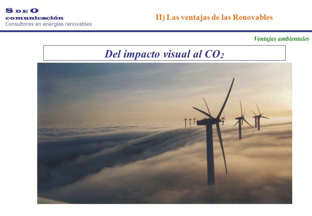 Del impacto visual al CO 2 S D E O comunicación Consultores en energías renovables II) Las ventajas de las Renovables Ventajas ambientales