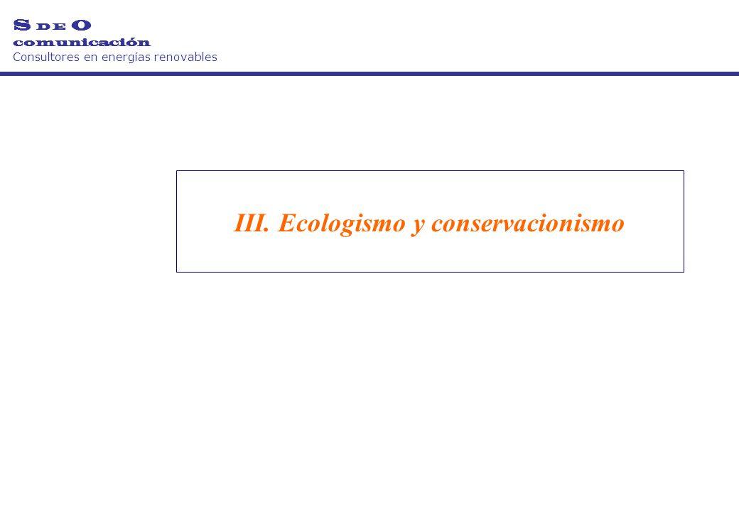 III. Ecologismo y conservacionismo S D E O comunicación Consultores en energías renovables