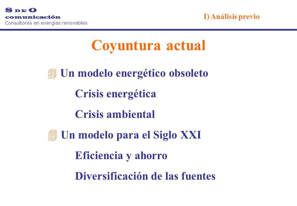 Un modelo energético obsoleto Crisis energética Crisis ambiental 4 Un modelo para el Siglo XXI Eficiencia y ahorro Diversificación de las fuentes Coyuntura actual S D E O comunicación Consultores en energías renovables I) Análisis previo