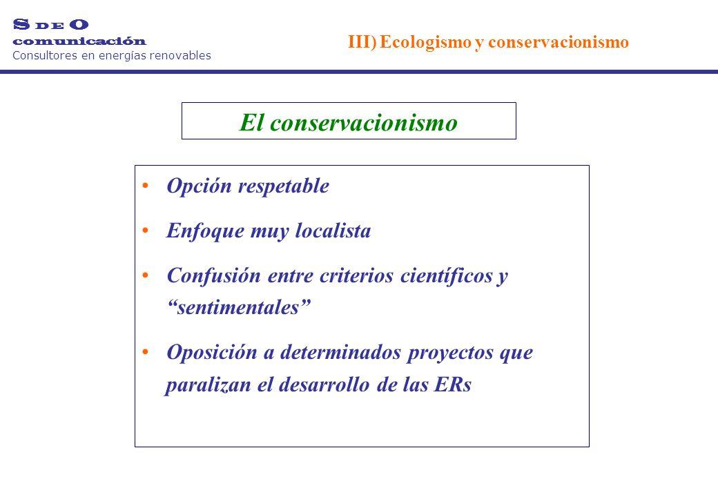 El conservacionismo Opción respetable Enfoque muy localista Confusión entre criterios científicos y sentimentales Oposición a determinados proyectos que paralizan el desarrollo de las ERs S D E O comunicación Consultores en energías renovables III) Ecologismo y conservacionismo