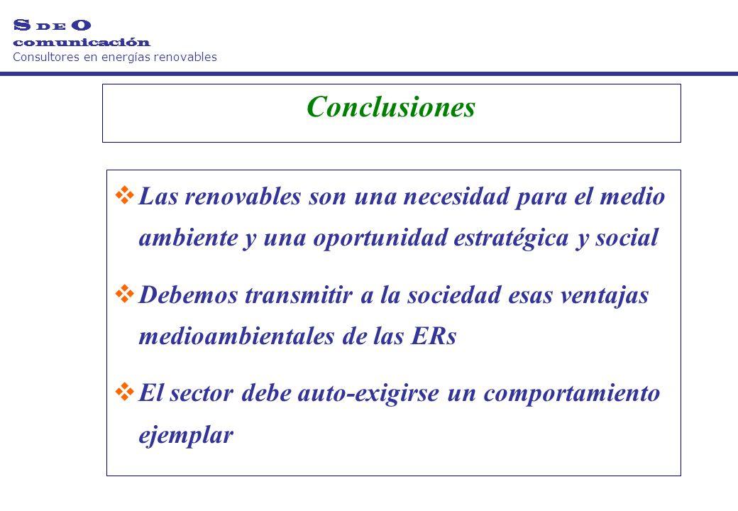 Conclusiones Las renovables son una necesidad para el medio ambiente y una oportunidad estratégica y social Debemos transmitir a la sociedad esas ventajas medioambientales de las ERs El sector debe auto-exigirse un comportamiento ejemplar S D E O comunicación Consultores en energías renovables