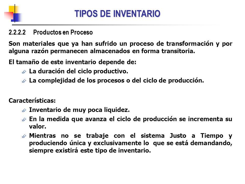 TIPOS DE INVENTARIO 2.2.2.2 Productos en Proceso Son materiales que ya han sufrido un proceso de transformación y por alguna razón permanecen almacena