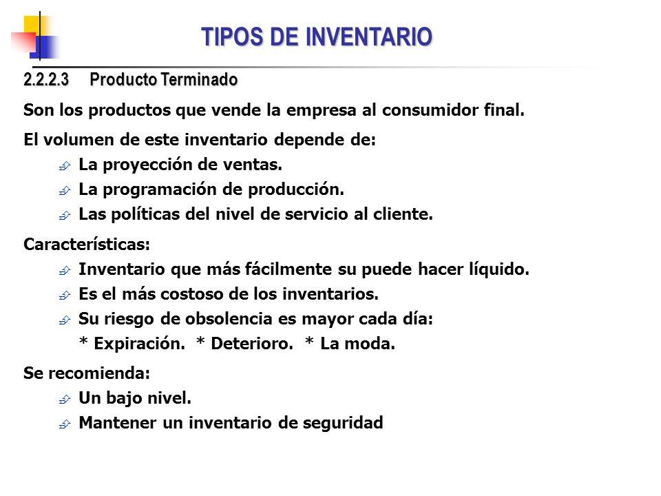 TIPOS DE INVENTARIO 2.2.2.3 Producto Terminado Son los productos que vende la empresa al consumidor final. El volumen de este inventario depende de: L