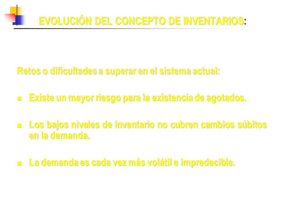EVOLUCIÓN DEL CONCEPTO DE INVENTARIOS: Retos o dificultades a superar en el sistema actual: Existe un mayor riesgo para la existencia de agotados. Exi