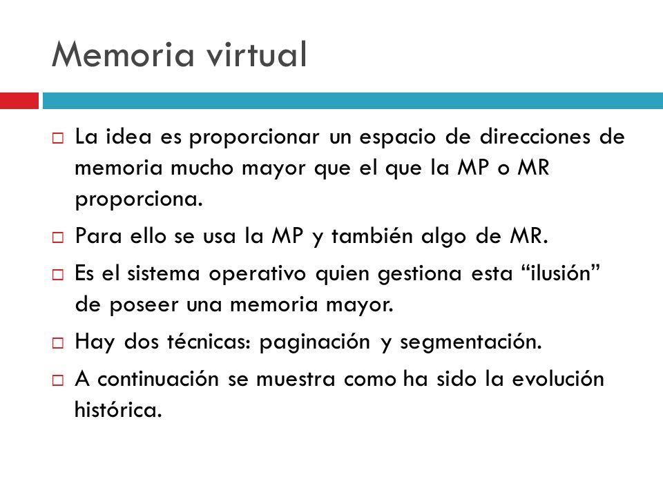 Memoria virtual La idea es proporcionar un espacio de direcciones de memoria mucho mayor que el que la MP o MR proporciona. Para ello se usa la MP y t