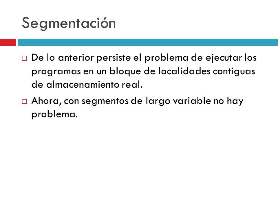 Segmentación De lo anterior persiste el problema de ejecutar los programas en un bloque de localidades contiguas de almacenamiento real. Ahora, con se