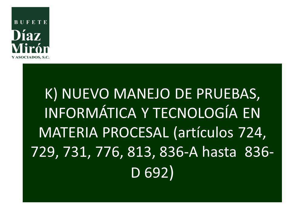 K) NUEVO MANEJO DE PRUEBAS, INFORMÁTICA Y TECNOLOGÍA EN MATERIA PROCESAL (artículos 724, 729, 731, 776, 813, 836-A hasta 836- D 692 )