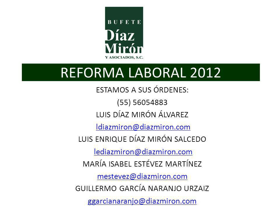 REFORMA LABORAL 2012 ESTAMOS A SUS ÓRDENES: (55) 56054883 LUIS DÍAZ MIRÓN ÁLVAREZ ldiazmiron@diazmiron.com LUIS ENRIQUE DÍAZ MIRÓN SALCEDO lediazmiron