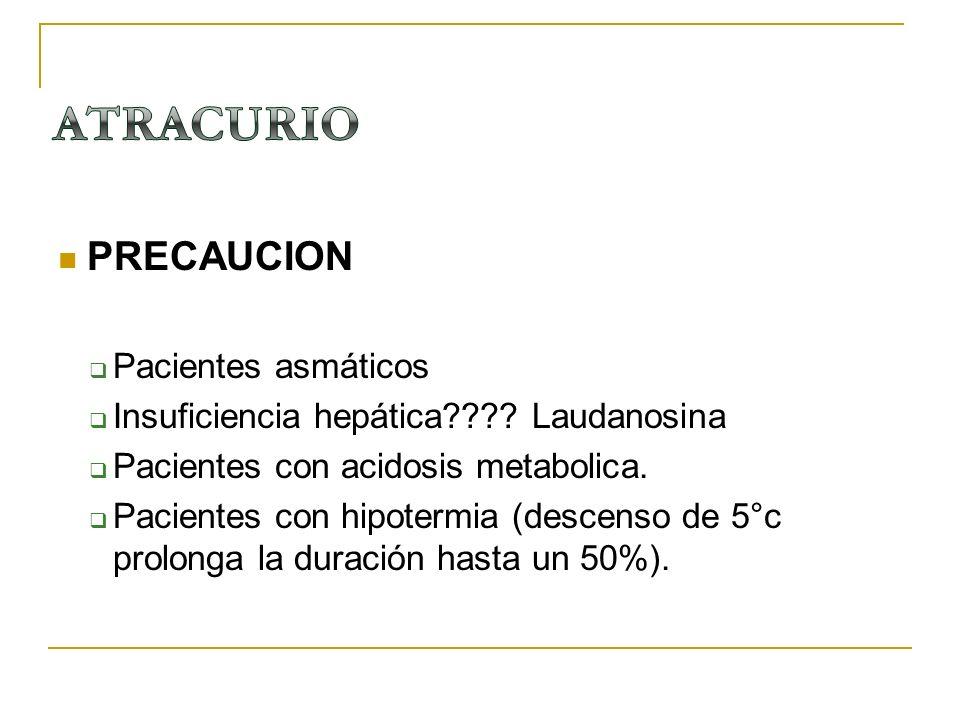 PRECAUCION Pacientes asmáticos Insuficiencia hepática???? Laudanosina Pacientes con acidosis metabolica. Pacientes con hipotermia (descenso de 5°c pro