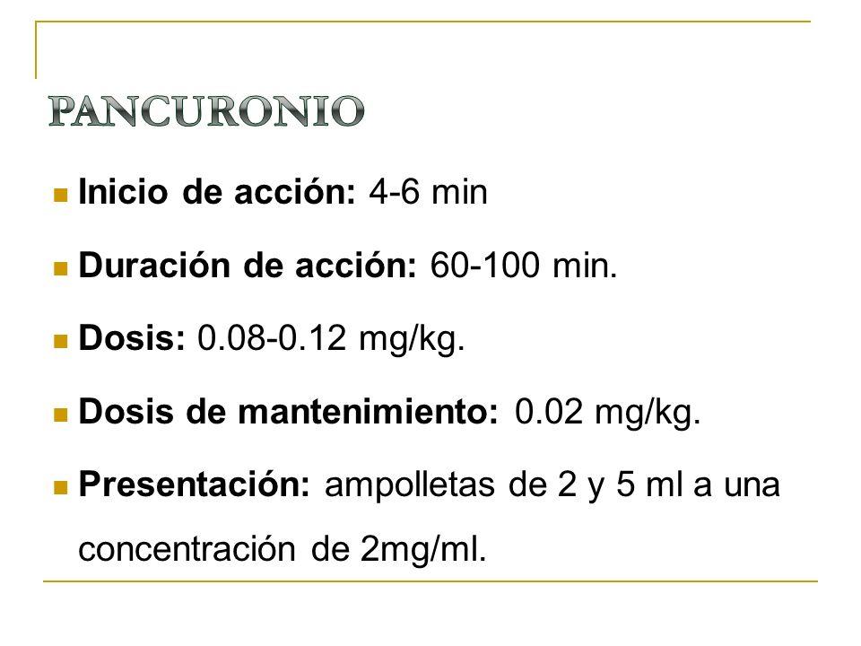 Inicio de acción: 4-6 min Duración de acción: 60-100 min. Dosis: 0.08-0.12 mg/kg. Dosis de mantenimiento: 0.02 mg/kg. Presentación: ampolletas de 2 y