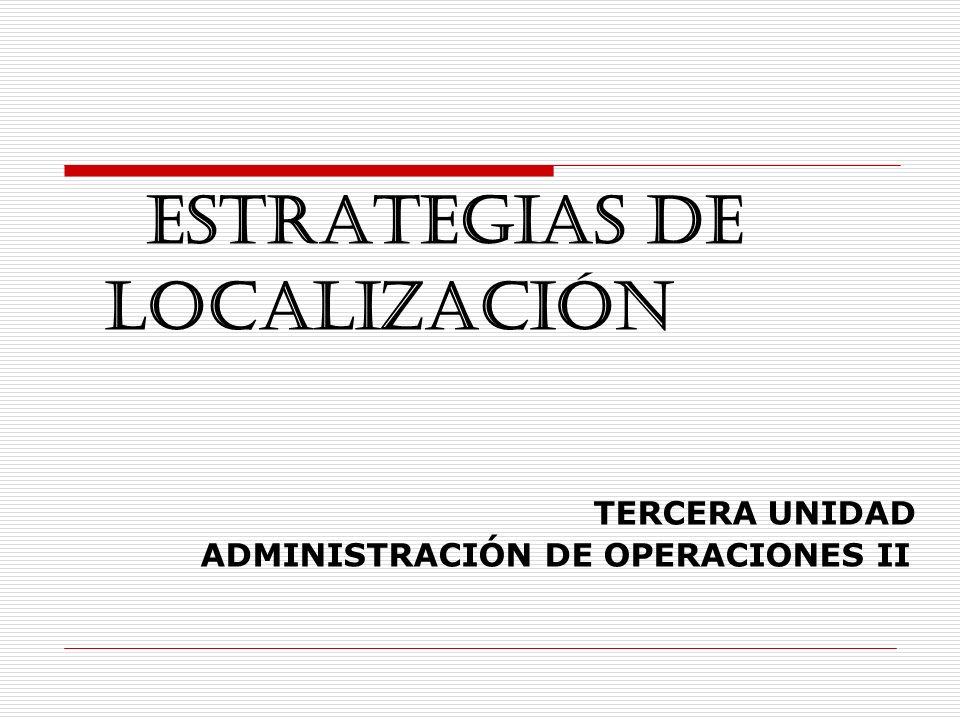 ESTRATEGIAS DE LOCALIZACIÓN TERCERA UNIDAD ADMINISTRACIÓN DE OPERACIONES II