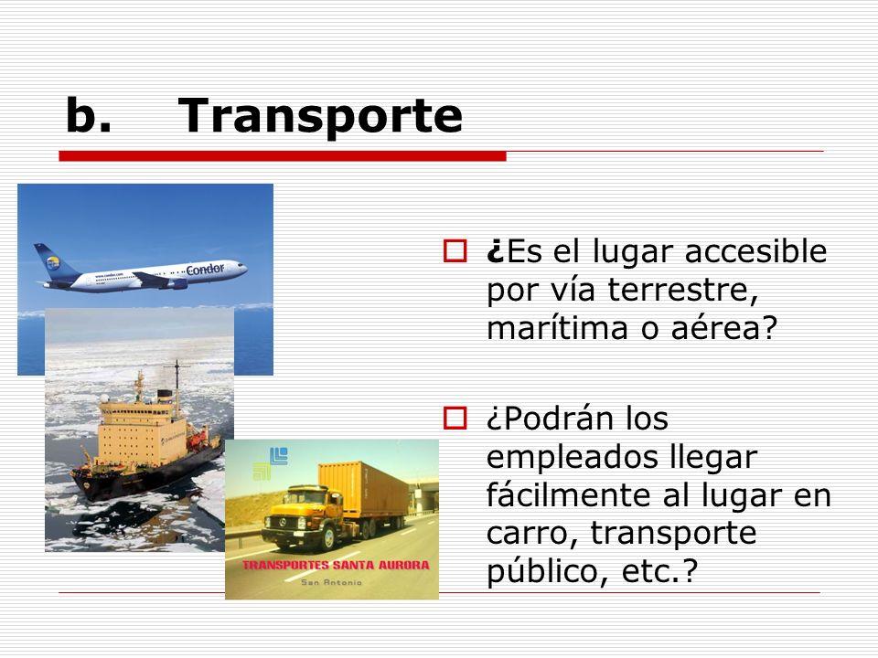 b. Transporte ¿Es el lugar accesible por vía terrestre, marítima o aérea? ¿Podrán los empleados llegar fácilmente al lugar en carro, transporte públic
