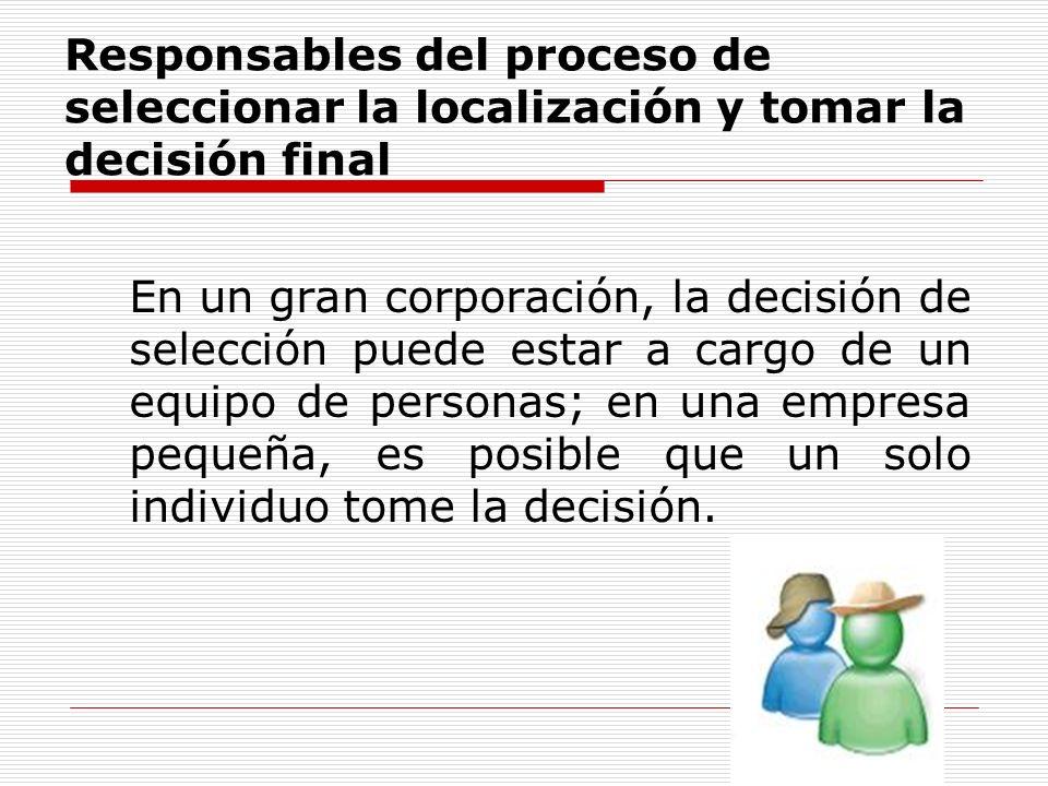 Responsables del proceso de seleccionar la localización y tomar la decisión final En un gran corporación, la decisión de selección puede estar a cargo