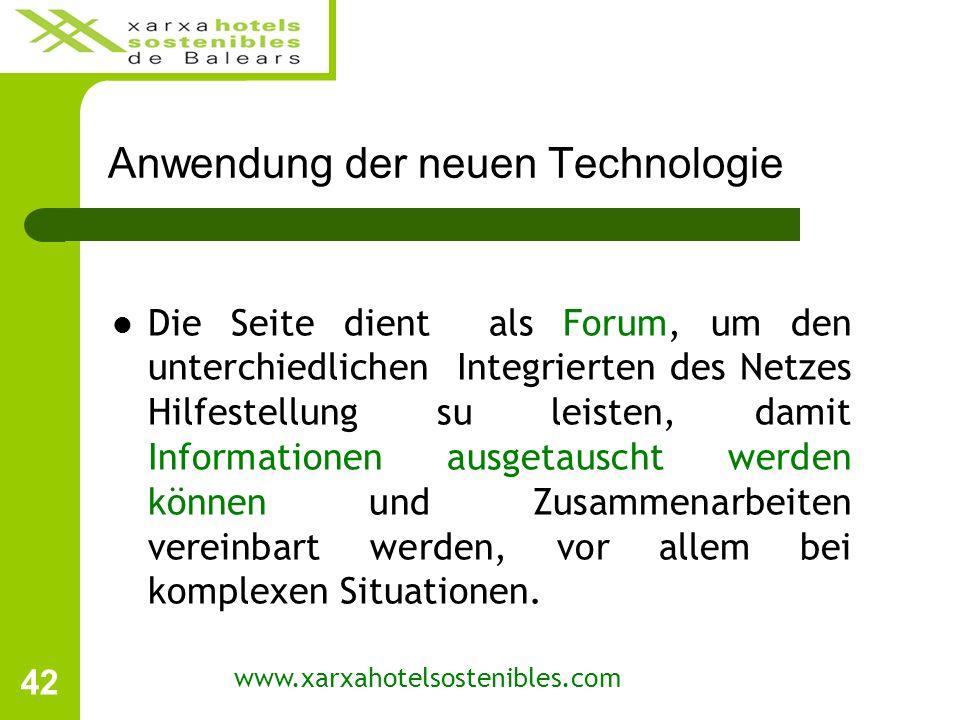 42 Anwendung der neuen Technologie www.xarxahotelsostenibles.com Die Seite dient als Forum, um den unterchiedlichen Integrierten des Netzes Hilfestellung su leisten, damit Informationen ausgetauscht werden können und Zusammenarbeiten vereinbart werden, vor allem bei komplexen Situationen.
