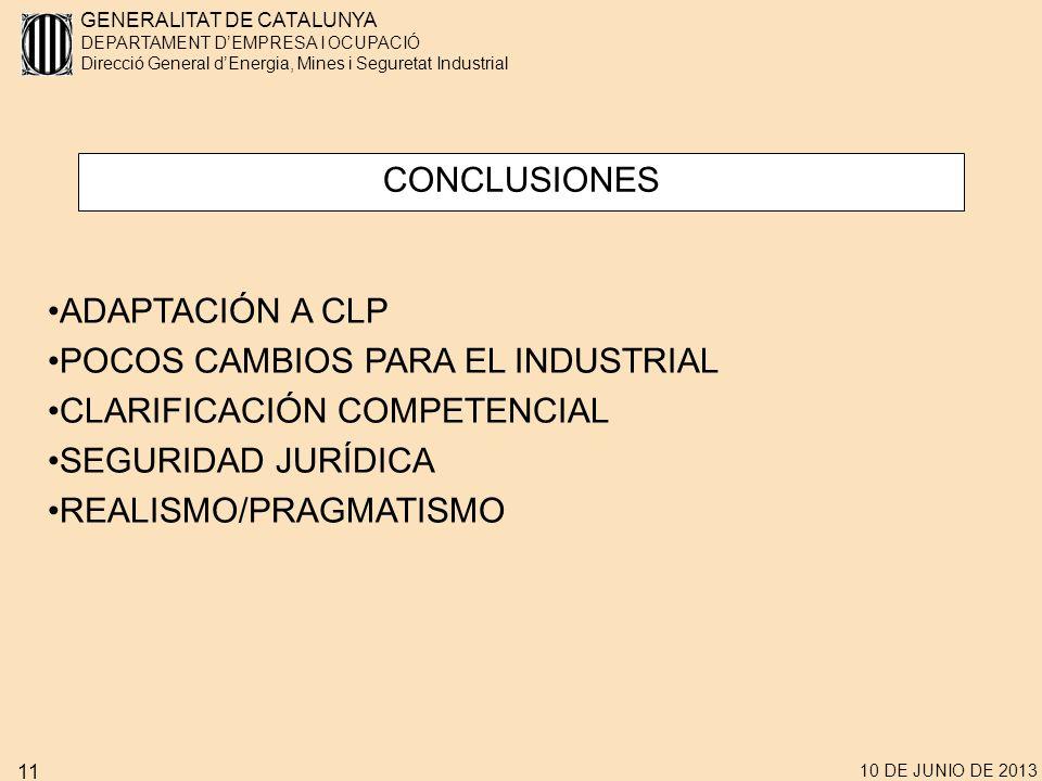 GENERALITAT DE CATALUNYA DEPARTAMENT DEMPRESA I OCUPACIÓ Direcció General dEnergia, Mines i Seguretat Industrial 10 DE JUNIO DE 2013 11 CONCLUSIONES ADAPTACIÓN A CLP POCOS CAMBIOS PARA EL INDUSTRIAL CLARIFICACIÓN COMPETENCIAL SEGURIDAD JURÍDICA REALISMO/PRAGMATISMO