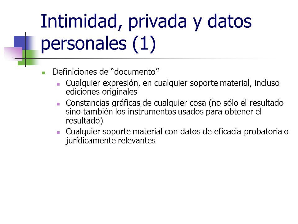 Intimidad, privada y datos personales (1) Definiciones de documento Cualquier expresión, en cualquier soporte material, incluso ediciones originales Constancias gráficas de cualquier cosa (no sólo el resultado sino también los instrumentos usados para obtener el resultado) Cualquier soporte material con datos de eficacia probatoria o jurídicamente relevantes