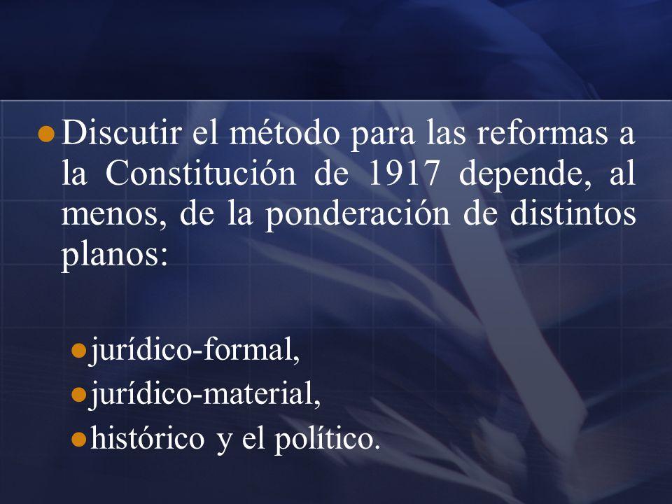 Discutir el método para las reformas a la Constitución de 1917 depende, al menos, de la ponderación de distintos planos: jurídico-formal, jurídico-mat