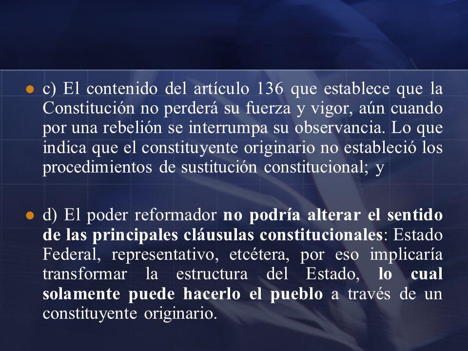 c) El contenido del artículo 136 que establece que la Constitución no perderá su fuerza y vigor, aún cuando por una rebelión se interrumpa su observan
