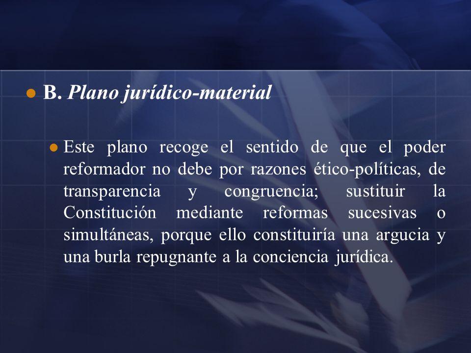 B. Plano jurídico-material Este plano recoge el sentido de que el poder reformador no debe por razones ético-políticas, de transparencia y congruencia