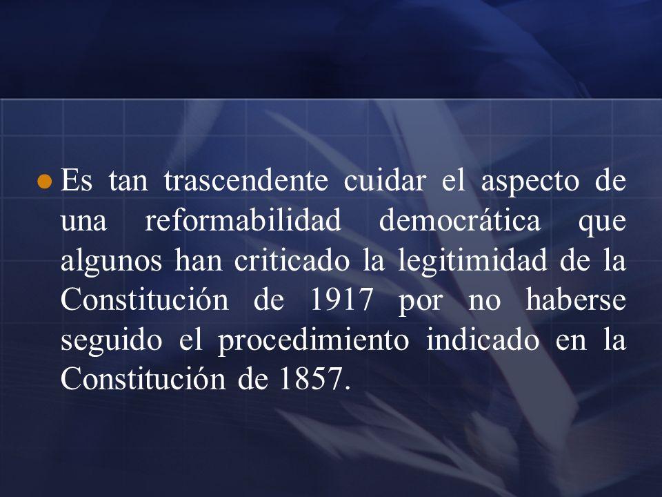 Es tan trascendente cuidar el aspecto de una reformabilidad democrática que algunos han criticado la legitimidad de la Constitución de 1917 por no hab