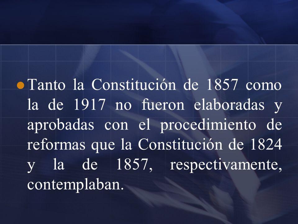 Tanto la Constitución de 1857 como la de 1917 no fueron elaboradas y aprobadas con el procedimiento de reformas que la Constitución de 1824 y la de 18