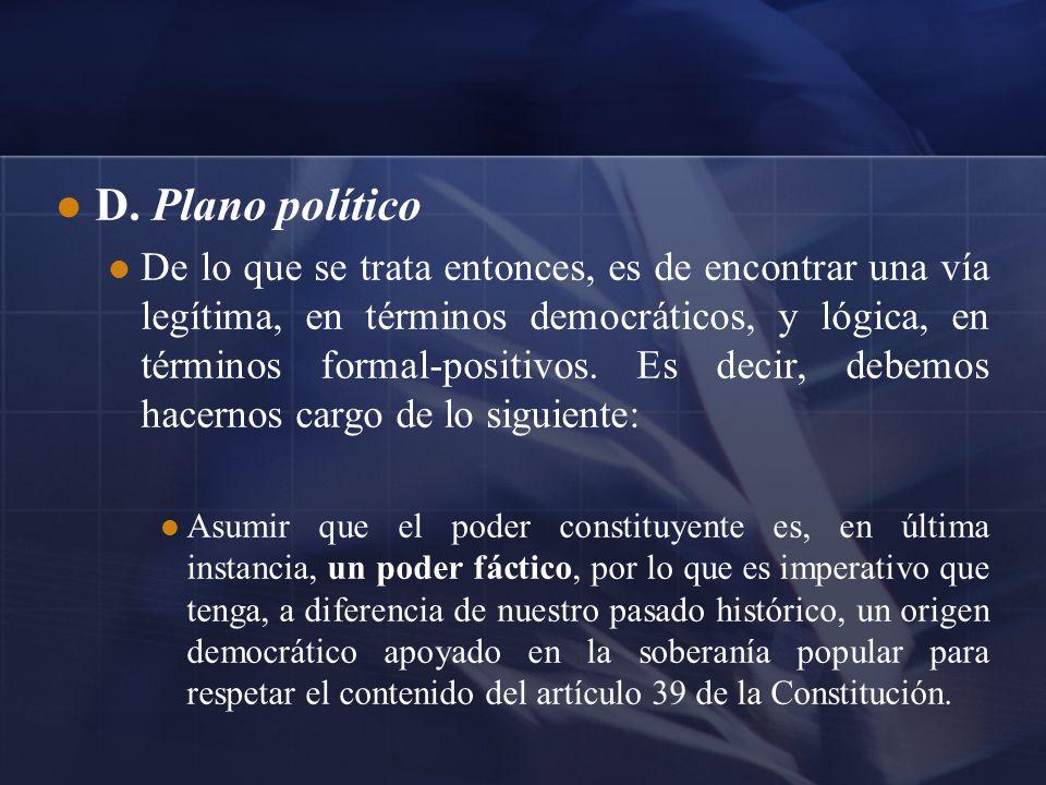 D. Plano político De lo que se trata entonces, es de encontrar una vía legítima, en términos democráticos, y lógica, en términos formal-positivos. Es